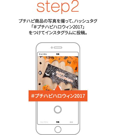 step2 プチハピ商品の写真を撮って、ハッシュタグ「#プチハピハロウィン2017」をつけてインスタグラムに投稿。